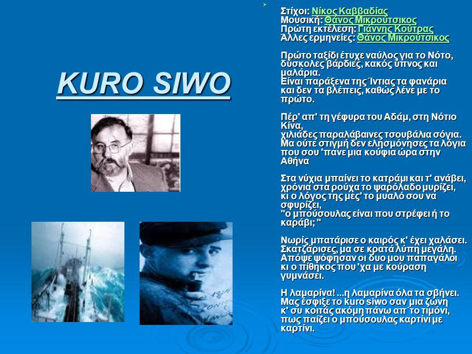 KURO SIWO KURO SIWO  Στίχοι: Νίκος Καββαδίας Μουσική: Θάνος Μικρούτσικος Πρώτη εκτέλεση: Γιάννης Κούτρας Άλλες ερμηνείες: Θάνος Μικρούτσικος Πρώτο τα