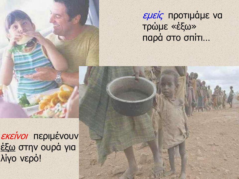 εμείς προτιμάμε να τρώμε «έξω» παρά στο σπίτι… εκείνοι περιμένουν έξω στην ουρά για λίγο νερό!