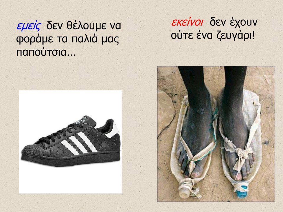 εμείς δεν θέλουμε να φοράμε τα παλιά μας παπούτσια… εκείνοι δεν έχουν ούτε ένα ζευγάρι!