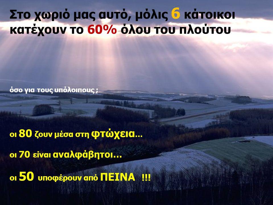Στο χωριό μας αυτό, μόλις 6 κάτοικοι κατέχουν το 60% όλου του πλούτου όσο για τους υπόλοιπους ; οι 80 ζουν μέσα στη φτώχεια … οι 70 είναι αναλφάβητοι… οι 50 υποφέρουν από ΠΕΙΝΑ !!!