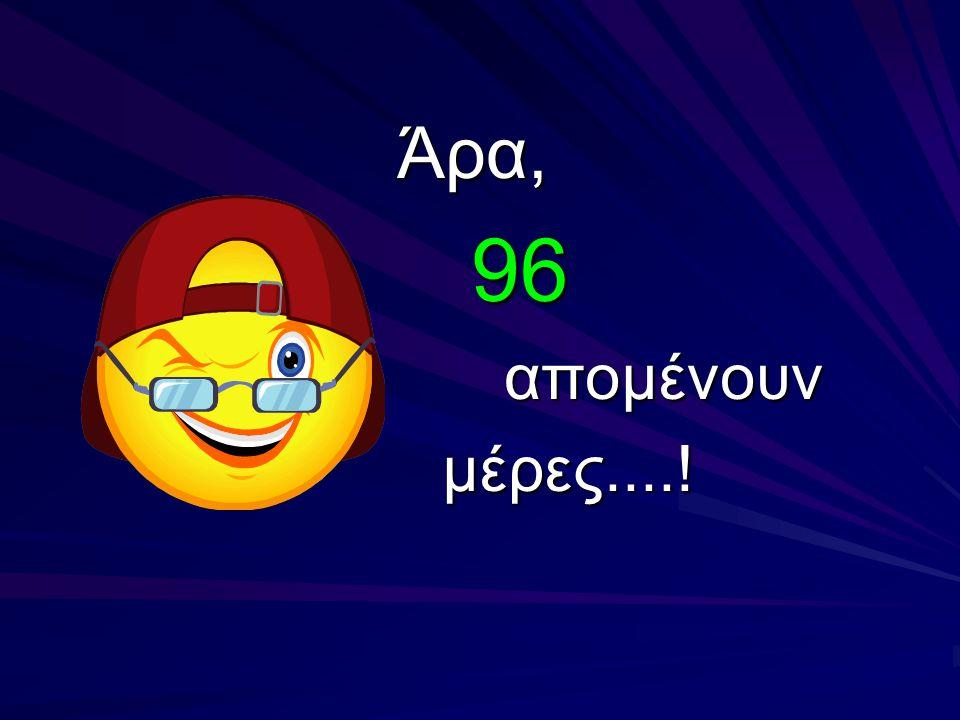 Άρα, 96 απομένουν μέρες....!
