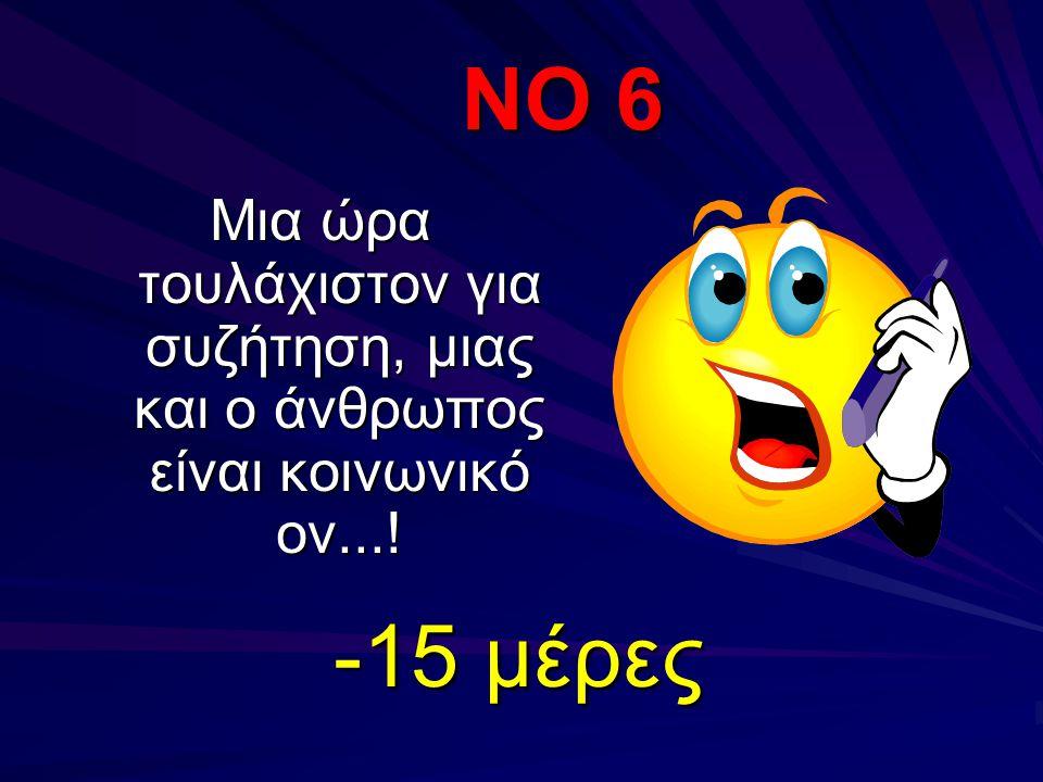 ΝΟ 6 Μια ώρα τουλάχιστον για συζήτηση, μιας και ο άνθρωπος είναι κοινωνικό ον...! -15 μέρες