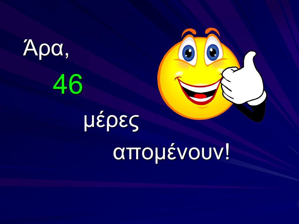 Άρα, 46 μέρες απομένουν!
