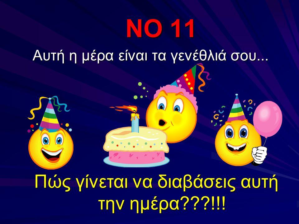 ΝΟ 11 Αυτή η μέρα είναι τα γενέθλιά σου... Πώς γίνεται να διαβάσεις αυτή την ημέρα???!!!