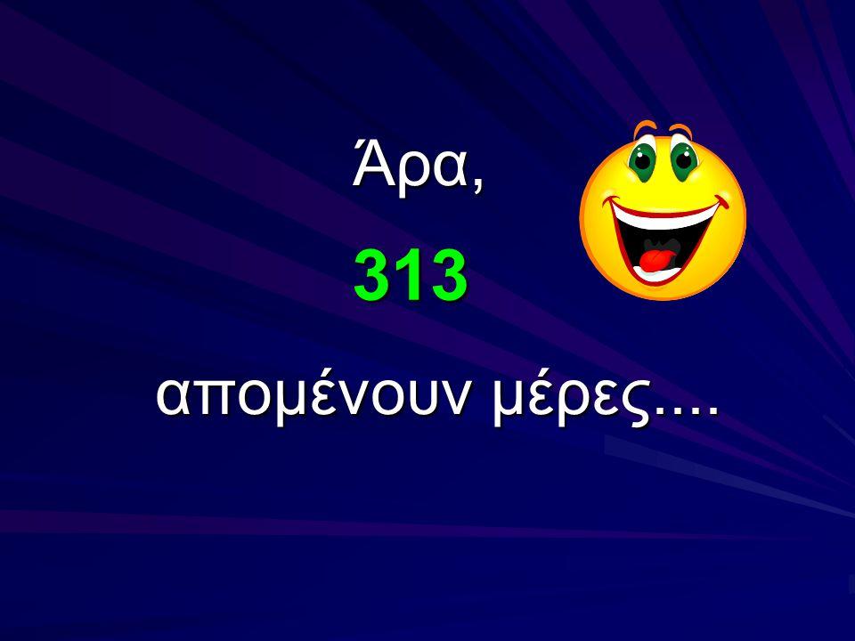 313 Άρα, απομένουν μέρες....