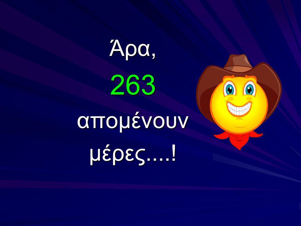Άρα, 263 απομένουν μέρες....!