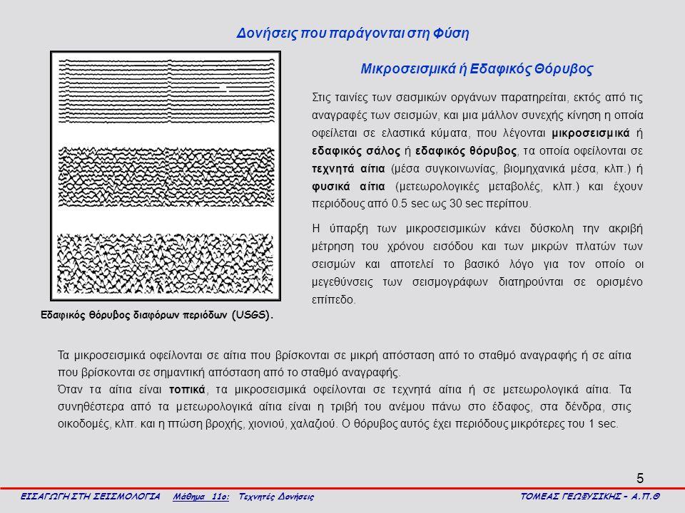 5 Δονήσεις που παράγονται στη Φύση ΕΙΣΑΓΩΓΗ ΣΤΗ ΣΕΙΣΜΟΛΟΓΙΑ Μάθημα 11ο: Τεχνητές Δονήσεις ΤΟΜΕΑΣ ΓΕΩΦΥΣΙΚΗΣ – Α.Π.Θ Στις ταινίες των σεισμικών οργάνων παρατηρείται, εκτός από τις αναγραφές των σεισμών, και μια μάλλον συνεχής κίνηση η οποία οφείλεται σε ελαστικά κύματα, που λέγονται μικροσεισμικά ή εδαφικός σάλος ή εδαφικός θόρυβος, τα οποία οφείλονται σε τεχνητά αίτια (μέσα συγκοινωνίας, βιομηχανικά μέσα, κλπ.) ή φυσικά αίτια (μετεωρολογικές μεταβολές, κλπ.) και έχουν περιόδους από 0.5 sec ως 30 sec περίπου.