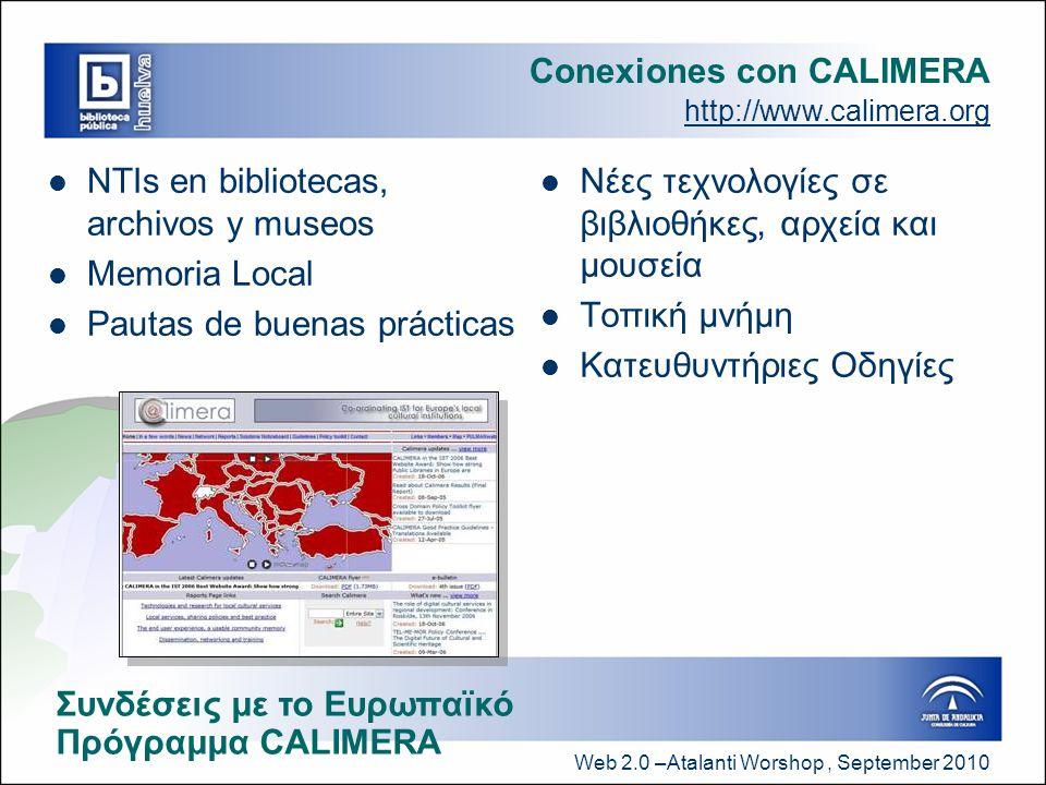 Web 2.0 –Atalanti Worshop, September 2010 Conexiones con CALIMERA http://www.calimera.org  NTIs en bibliotecas, archivos y museos  Memoria Local  Pautas de buenas prácticas  Νέες τεχνολογίες σε βιβλιοθήκες, αρχεία και μουσεία  Τοπική μνήμη  Κατευθυντήριες Οδηγίες Συνδέσεις με το Ευρωπαϊκό Πρόγραμμα CALIMERA