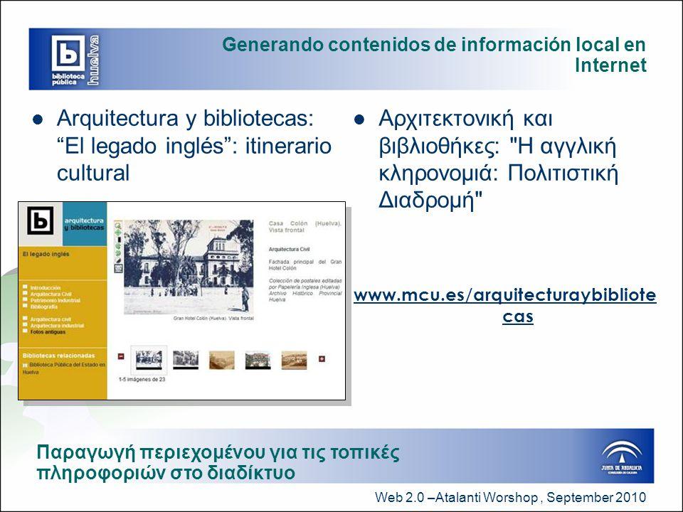 Web 2.0 –Atalanti Worshop, September 2010 Generando contenidos de información local en Internet  Arquitectura y bibliotecas: El legado inglés : itinerario cultural  Αρχιτεκτονική και βιβλιοθήκες: Η αγγλική κληρονομιά: Πολιτιστική Διαδρομή www.mcu.es/arquitecturaybibliote cas Παραγωγή περιεχομένου για τις τοπικές πληροφοριών στο διαδίκτυο