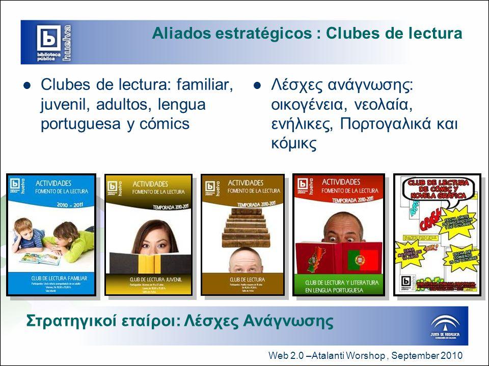 Web 2.0 –Atalanti Worshop, September 2010 Aliados estratégicos : Clubes de lectura  Clubes de lectura: familiar, juvenil, adultos, lengua portuguesa y cómics  Λέσχες ανάγνωσης: οικογένεια, νεολαία, ενήλικες, Πορτογαλικά και κόμικς Στρατηγικοί εταίροι: Λέσχες Ανάγνωσης