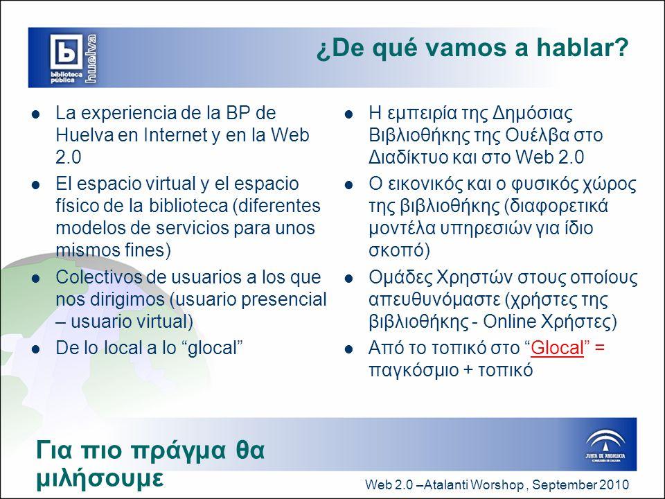 Web 2.0 –Atalanti Worshop, September 2010 Nuestro modelo de biblioteca pública  La BP NO = Almacén de libros  La BP NO = Parking de estudiantes  La BP SI = Espacio de intercambio de ideas y de debate  La BP SI = Espacio de dinamización socio-cultural y Espacio de aprendizaje (actividades formativas y de ocio: talleres, clubes de lectura, etc.)  La BP SI = Espacio de interacción intercultural (al favorecer el conocimiento y la mezcla de culturas)  La BP en Internet = Nuevo espacio de proyección de sus servicios, de visibilidad y de interrelación con usuarios y no usuarios  Η ΔΒ ΔΕΝ ΕΙΝΑΙ = αποθήκη βιβλίων  Η ΔΒ ΔΕΝ ΕΙΝΑΙ = χώρος στάθμευσης φοιτητών  Η ΔΒ ΕΙΝΑΙ = Χώρος για ανταλλαγή ιδεών και συζήτηση  Η ΔΒ ΕΙΝΑΙ = Χώρος κοινωνικοπολιτισμικής ενδυνάμωσης και μάθησης (δραστηριότητες κατάρτισης και ψυχαγωγίας : εργαστήρια, λέσχες ανάγνωσης, κλπ)  Η ΔΒ ΕΙΝΑ= Χώρος διαπολιτισμικής αλληλεπίδρασης (προάγει τη γνώση και την ανάμιξη πολιτισμών)  Η ΔΒ στο Διαδίκτυο = Νέος χώρος για την προβολή των υπηρεσιών της και αλληλεπίδρασής της με τους χρήστες Το μοντέλο της δημόσιας βιβλιοθήκης μας