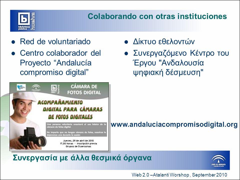 Web 2.0 –Atalanti Worshop, September 2010 Colaborando con otras instituciones  Red de voluntariado  Centro colaborador del Proyecto Andalucía compromiso digital  Δίκτυο εθελοντών  Συνεργαζόμενο Κέντρο του Έργου Ανδαλουσία ψηφιακή δέσμευση Συνεργασία με άλλα θεσμικά όργανα www.andaluciacompromisodigital.org