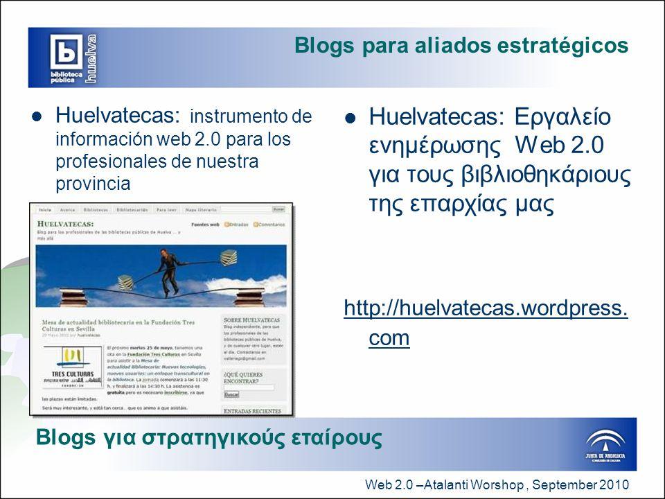 Web 2.0 –Atalanti Worshop, September 2010 Blogs para aliados estratégicos  Huelvatecas: instrumento de información web 2.0 para los profesionales de nuestra provincia  Huelvatecas: Εργαλείο ενημέρωσης Web 2.0 για τους βιβλιοθηκάριους της επαρχίας μας http://huelvatecas.wordpress.