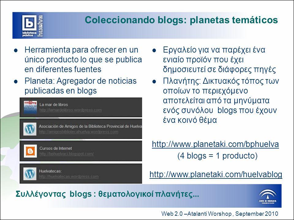 Web 2.0 –Atalanti Worshop, September 2010 Coleccionando blogs: planetas temáticos  Herramienta para ofrecer en un único producto lo que se publica en diferentes fuentes  Planeta: Agregador de noticias publicadas en blogs  Εργαλείο για να παρέχει ένα ενιαίο προϊόν που έχει δημοσιευτεί σε διάφορες πηγές  Πλανήτης: Δικτυακός τόπος των οποίων το περιεχόμενο αποτελείται από τα μηνύματα ενός συνόλου blogs που έχουν ένα κοινό θέμα http://www.planetaki.com/bphuelva (4 blogs = 1 producto) Συλλέγοντας blogs : θεματολογικοί πλανήτες...