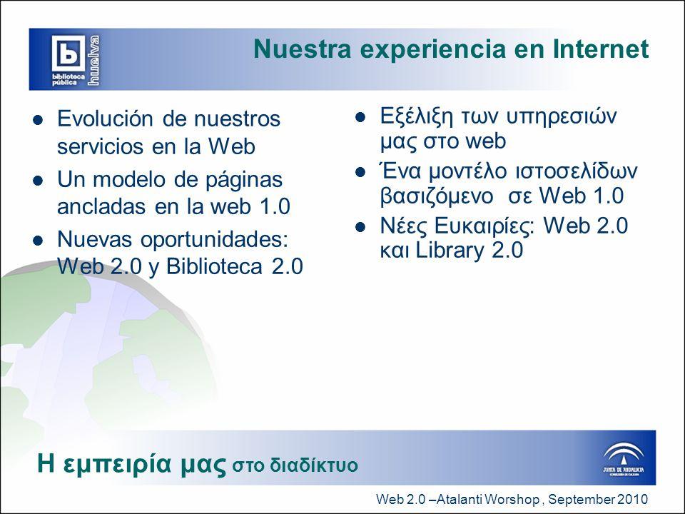 Web 2.0 –Atalanti Worshop, September 2010 Nuestra experiencia en Internet  Evolución de nuestros servicios en la Web  Un modelo de páginas ancladas en la web 1.0  Nuevas oportunidades: Web 2.0 y Biblioteca 2.0  Εξέλιξη των υπηρεσιών μας στο web  Ένα μοντέλο ιστοσελίδων βασιζόμενο σε Web 1.0  Νέες Ευκαιρίες: Web 2.0 και Library 2.0 Η εμπειρία μας στο διαδίκτυο