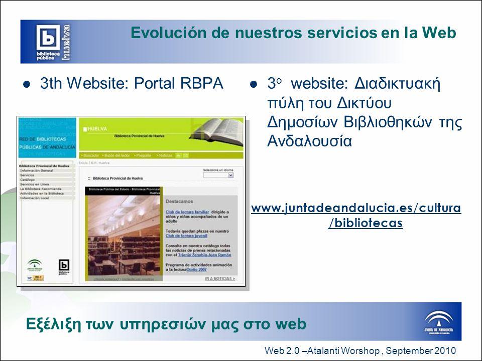 Web 2.0 –Atalanti Worshop, September 2010 Evolución de nuestros servicios en la Web  3th Website: Portal RBPA  3 ο website: Διαδικτυακή πύλη του Δικτύου Δημοσίων Βιβλιοθηκών της Ανδαλουσία www.juntadeandalucia.es/cultura /bibliotecas Εξέλιξη των υπηρεσιών μας στο web