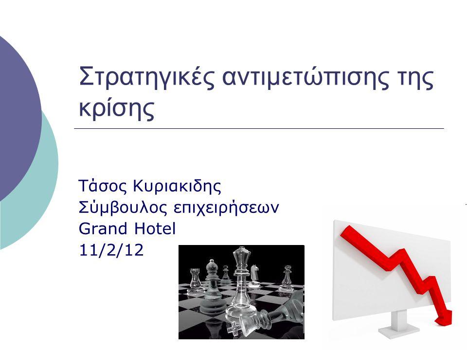 Στρατηγικές αντιμετώπισης της κρίσης Τάσος Kυριακιδης Σύμβουλος επιχειρήσεων Grand Hotel 11/2/12