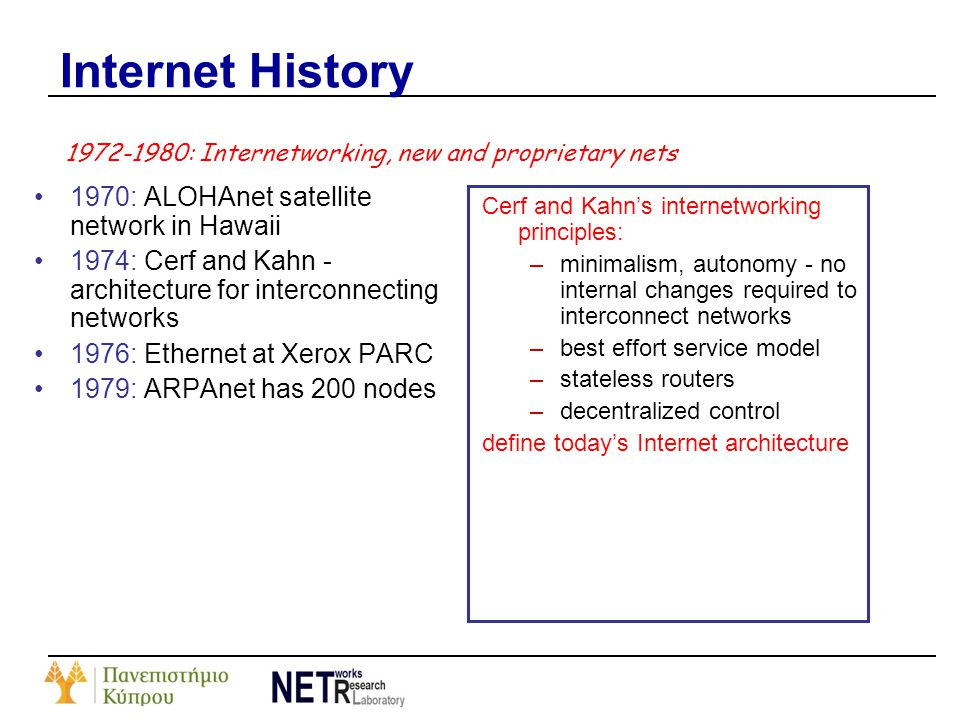 Internet History •1970: ALOHAnet satellite network in Hawaii •1974: Cerf and Kahn - architecture for interconnecting networks •1976: Ethernet at Xerox