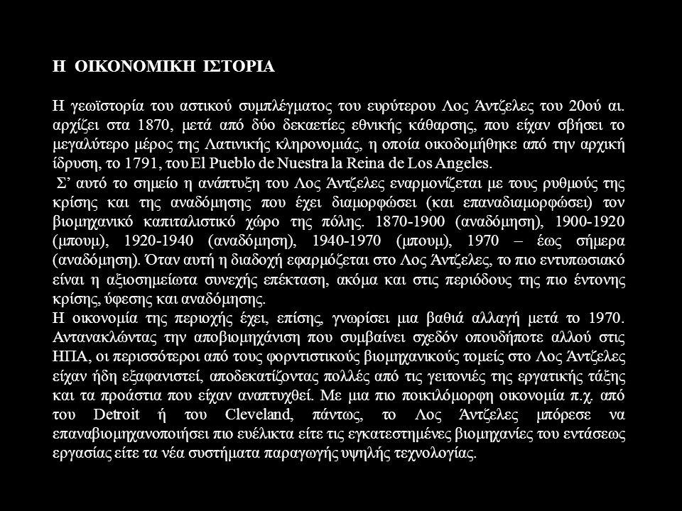 Η ΟΙΚΟΝΟΜΙΚΗ ΙΣΤΟΡΙΑ Η γεωϊστορία του αστικού συμπλέγματος του ευρύτερου Λος Άντζελες του 20ού αι. αρχίζει στα 1870, μετά από δύο δεκαετίες εθνικής κά