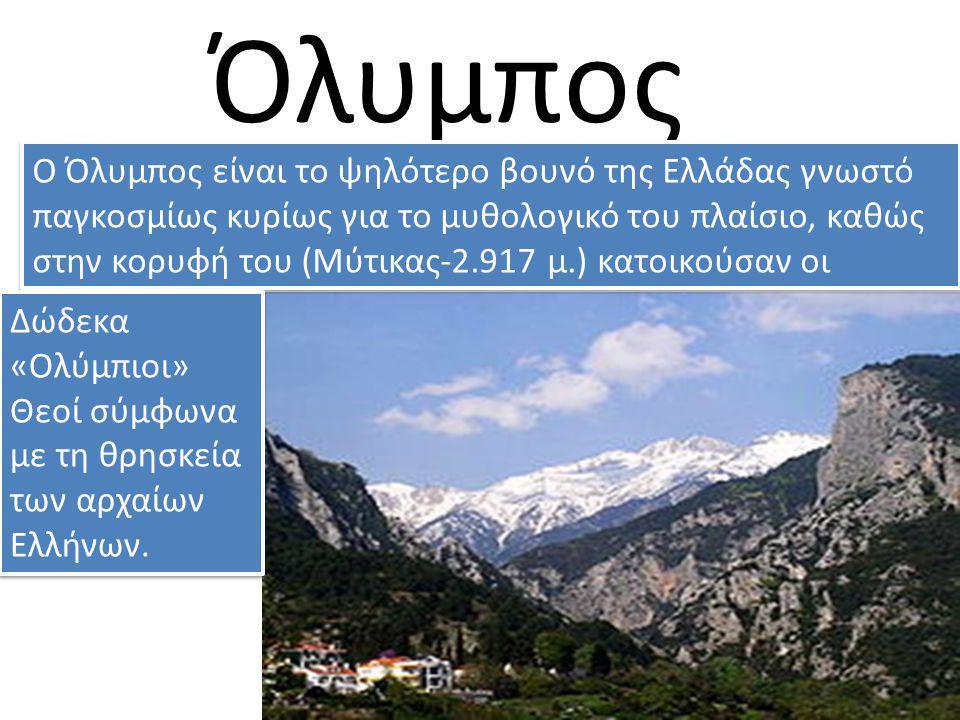 Όλυμπος Ο Όλυμπος είναι το ψηλότερο βουνό της Ελλάδας γνωστό παγκοσμίως κυρίως για το μυθολογικό του πλαίσιο, καθώς στην κορυφή του (Μύτικας-2.917 μ.)