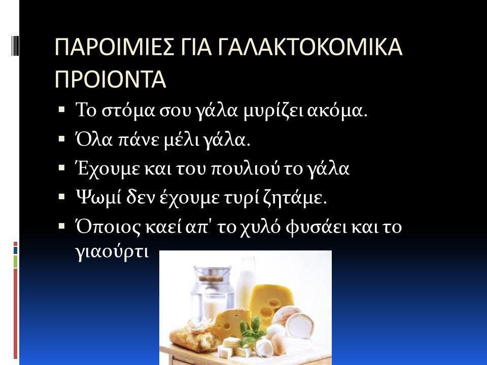ΠΑΡΟΙΜΙΕΣ ΓΙΑ ΓΑΛΑΚΤΟΚΟΜΙΚΑ ΠΡΟΙΟΝΤΑ  Το στόμα σου γάλα μυρίζει ακόμα.  Όλα πάνε μέλι γάλα.  Έχουμε και του πουλιού το γάλα  Ψωμί δεν έχουμε τυρί