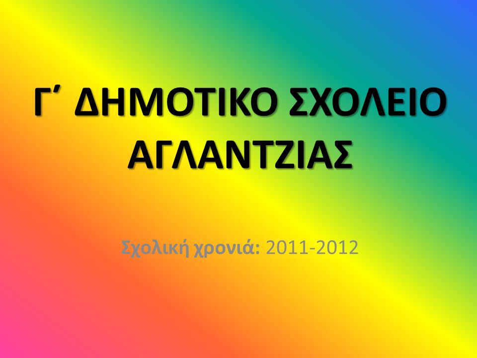 Γ΄ ΔΗΜΟΤΙΚΟ ΣΧΟΛΕΙΟ ΑΓΛΑΝΤΖΙΑΣ Σχολική χρονιά: 2011-2012