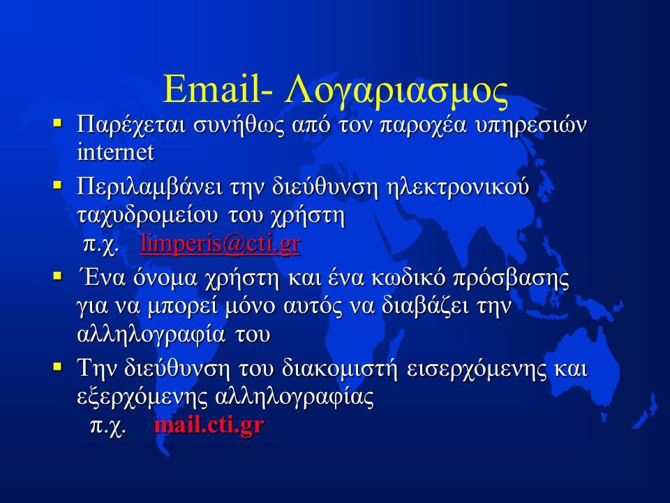 Email- Λογαριασμος  Παρέχεται συνήθως από τον παροχέα υπηρεσιών internet  Περιλαμβάνει την διεύθυνση ηλεκτρονικού ταχυδρομείου του χρήστη π.χ.