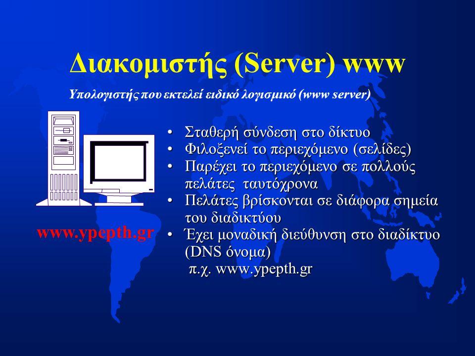 Διακομιστής (Server) www •Σταθερή σύνδεση στο δίκτυο •Φιλοξενεί το περιεχόμενο (σελίδες) •Παρέχει το περιεχόμενο σε πολλούς πελάτες ταυτόχρονα •Πελάτες βρίσκονται σε διάφορα σημεία του διαδικτύου •Έχει μοναδική διεύθυνση στο διαδίκτυο (DNS όνομα) π.χ.