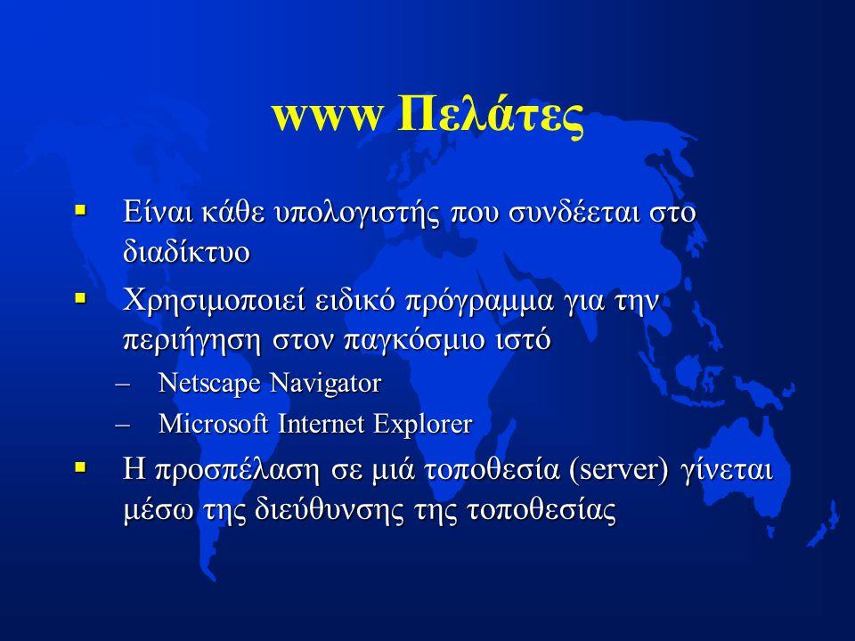 www Πελάτες  Είναι κάθε υπολογιστής που συνδέεται στο διαδίκτυο  Χρησιμοποιεί ειδικό πρόγραμμα για την περιήγηση στον παγκόσμιο ιστό –Netscape Navigator –Microsoft Internet Explorer  H προσπέλαση σε μιά τοποθεσία (server) γίνεται μέσω της διεύθυνσης της τοποθεσίας