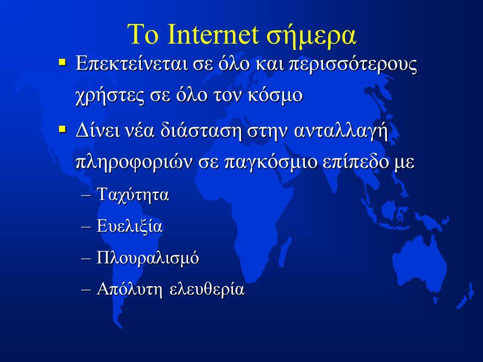 Το Internet σήμερα  Επεκτείνεται σε όλο και περισσότερους χρήστες σε όλο τον κόσμο  Δίνει νέα διάσταση στην ανταλλαγή πληροφοριών σε παγκόσμιο επίπεδο με –Ταχύτητα –Ευελιξία –Πλουραλισμό –Απόλυτη ελευθερία