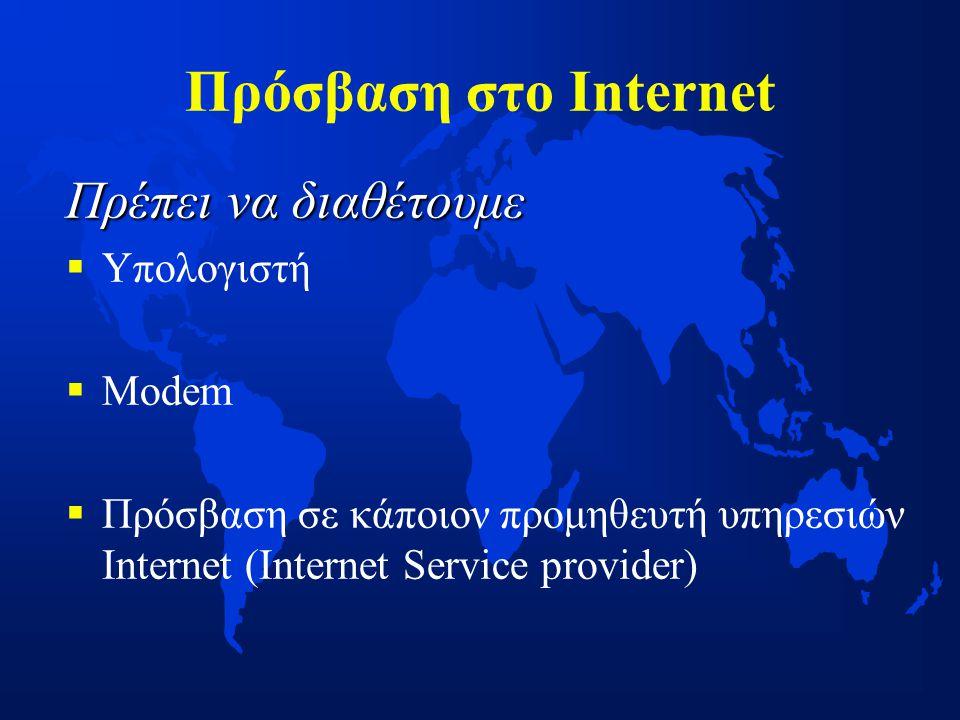 Πρόσβαση στο Internet Πρέπει να διαθέτουμε   Υπολογιστή   Modem   Πρόσβαση σε κάποιον προμηθευτή υπηρεσιών Internet (Ιnternet Service provider)