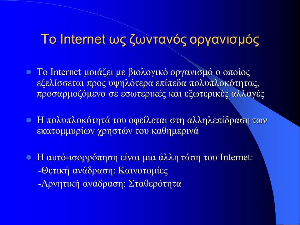 To Internet ως ζωντανός οργανισμός  Η ενέργεια του Internet προέρχεται από τη συνεχή ροή πληροφορίας και την έλλειψη 'ισορροπίας'  Κάποια συστατικά του μεταλλάσσονται (graphics, text), ενώ άλλα αδρανούν (πρωτόκολλο TCP/IP)  Κάποια πρότυπά του σταθεροποιούνται και αναπτύσσονται (YAHOO!)