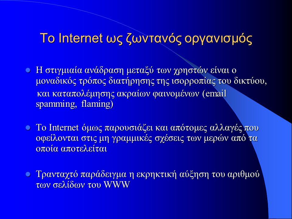To Internet ως ζωντανός οργανισμός  To Internet μοιάζει με βιολογικό οργανισμό ο οποίος εξελίσσεται προς υψηλότερα επίπεδα πολυπλοκότητας, προσαρμοζόμενο σε εσωτερικές και εξωτερικές αλλαγές  Η πολυπλοκότητά του οφείλεται στη αλληλεπίδραση των εκατομμυρίων χρηστών του καθημερινά  Η αυτό-ισορρόπηση είναι μια άλλη τάση του Internet: -Θετική ανάδραση: Καινοτομίες -Θετική ανάδραση: Καινοτομίες -Αρνητική ανάδραση: Σταθερότητα -Αρνητική ανάδραση: Σταθερότητα
