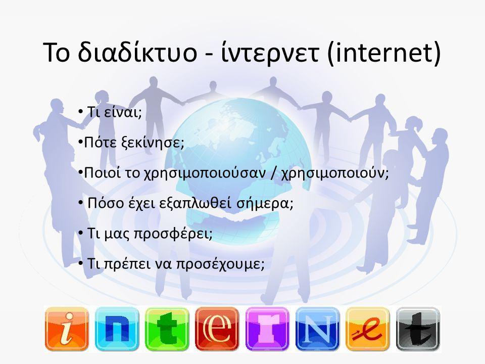 Το διαδίκτυο - ίντερνετ (internet) • Τι είναι; • Πότε ξεκίνησε; • Ποιοί το χρησιμοποιούσαν / χρησιμοποιούν; • Πόσο έχει εξαπλωθεί σήμερα; • Τι μας προσφέρει; • Τι πρέπει να προσέχουμε;