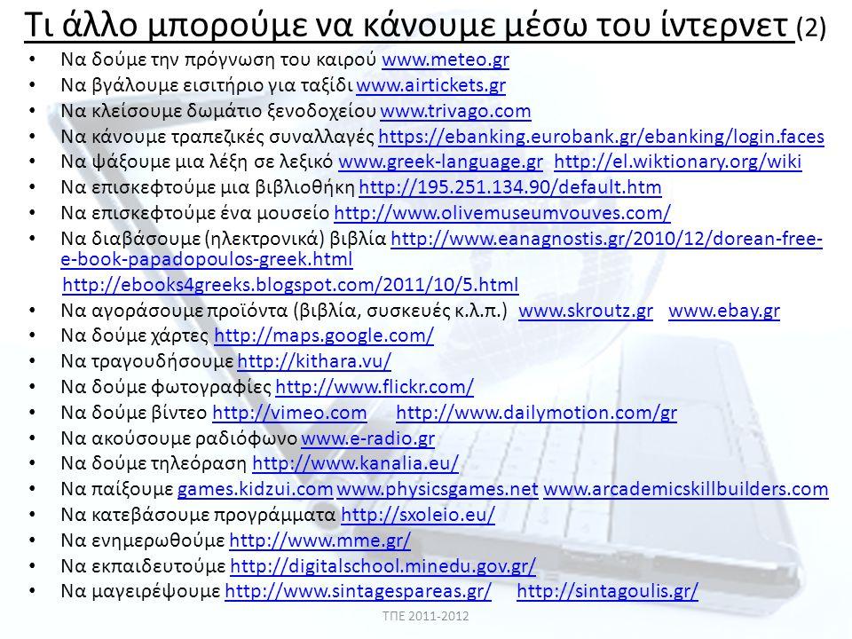Τι άλλο μπορούμε να κάνουμε μέσω του ίντερνετ (2) • Να δούμε την πρόγνωση του καιρού www.meteo.grwww.meteo.gr • Να βγάλουμε εισιτήριο για ταξίδι www.airtickets.grwww.airtickets.gr • Να κλείσουμε δωμάτιο ξενοδοχείου www.trivago.comwww.trivago.com • Να κάνουμε τραπεζικές συναλλαγές https://ebanking.eurobank.gr/ebanking/login.faceshttps://ebanking.eurobank.gr/ebanking/login.faces • Να ψάξουμε μια λέξη σε λεξικό www.greek-language.gr http://el.wiktionary.org/wikiwww.greek-language.grhttp://el.wiktionary.org/wiki • Να επισκεφτούμε μια βιβλιοθήκη http://195.251.134.90/default.htmhttp://195.251.134.90/default.htm • Να επισκεφτούμε ένα μουσείο http://www.olivemuseumvouves.com/http://www.olivemuseumvouves.com/ • Να διαβάσουμε (ηλεκτρονικά) βιβλία http://www.eanagnostis.gr/2010/12/dorean-free- e-book-papadopoulos-greek.htmlhttp://www.eanagnostis.gr/2010/12/dorean-free- e-book-papadopoulos-greek.html http://ebooks4greeks.blogspot.com/2011/10/5.html • Να αγοράσουμε προϊόντα (βιβλία, συσκευές κ.λ.π.) www.skroutz.gr www.ebay.grwww.skroutz.grwww.ebay.gr • Να δούμε χάρτες http://maps.google.com/http://maps.google.com/ • Να τραγουδήσουμε http://kithara.vu/http://kithara.vu/ • Να δούμε φωτογραφίες http://www.flickr.com/http://www.flickr.com/ • Να δούμε βίντεο http://vimeo.com http://www.dailymotion.com/grhttp://vimeo.comhttp://www.dailymotion.com/gr • Να ακούσουμε ραδιόφωνο www.e-radio.grwww.e-radio.gr • Να δούμε τηλεόραση http://www.kanalia.eu/http://www.kanalia.eu/ • Να παίξουμε games.kidzui.com www.physicsgames.net www.arcademicskillbuilders.comgames.kidzui.comwww.physicsgames.netwww.arcademicskillbuilders.com • Να κατεβάσουμε προγράμματα http://sxoleio.eu/http://sxoleio.eu/ • Να ενημερωθούμε http://www.mme.gr/http://www.mme.gr/ • Να εκπαιδευτούμε http://digitalschool.minedu.gov.gr/http://digitalschool.minedu.gov.gr/ • Να μαγειρέψουμε http://www.sintagespareas.gr/ http://sintagoulis.gr/http://www.sintagespareas.gr/http://sintagoulis.gr/ ΤΠΕ 2011-2012