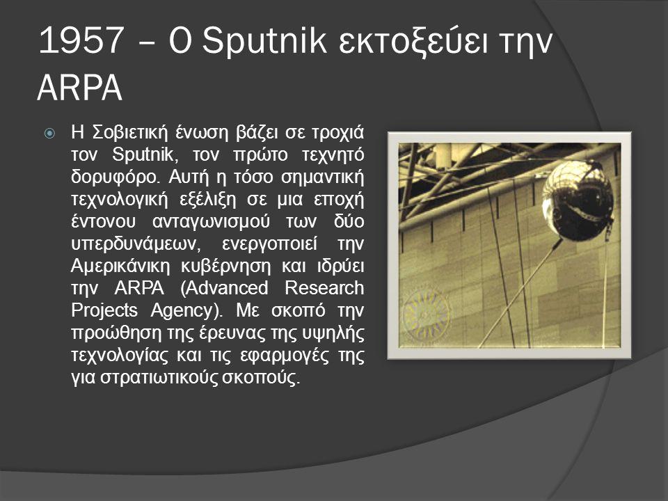 1957 – Ο Sputnik εκτοξεύει την ARPA  Η Σοβιετική ένωση βάζει σε τροχιά τον Sputnik, τον πρώτο τεχνητό δορυφόρο.