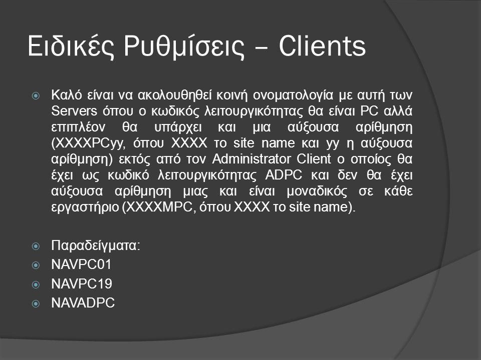 Ειδικές Ρυθμίσεις – Clients  Καλό είναι να ακολουθηθεί κοινή ονοµατολογία µε αυτή των Servers όπου ο κωδικός λειτουργικότητας θα είναι PC αλλά επιπλέον θα υπάρχει και μια αύξουσα αρίθμηση (XXXXPCyy, όπου XXXX το site name και yy η αύξουσα αρίθμηση) εκτός από τον Administrator Client ο οποίος θα έχει ως κωδικό λειτουργικότητας ADPC και δεν θα έχει αύξουσα αρίθμηση μιας και είναι μοναδικός σε κάθε εργαστήριο (XXXXMPC, όπου XXXX το site name).
