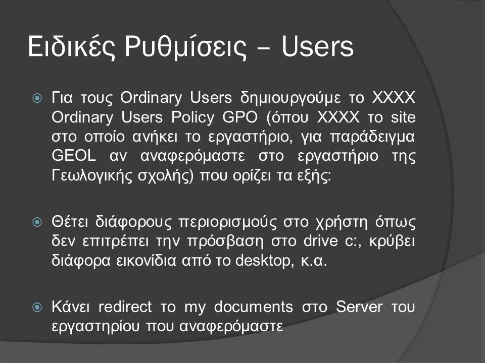 Ειδικές Ρυθμίσεις – Users  Για τους Ordinary Users δηµιουργούµε το ΧΧΧΧ Ordinary Users Policy GPO (όπου XXXX το site στο οποίο ανήκει το εργαστήριο, για παράδειγμα GEOL αν αναφερόμαστε στο εργαστήριο της Γεωλογικής σχολής) που ορίζει τα εξής:  Θέτει διάφορους περιορισµούς στο χρήστη όπως δεν επιτρέπει την πρόσβαση στο drive c:, κρύβει διάφορα εικονίδια από το desktop, κ.α.