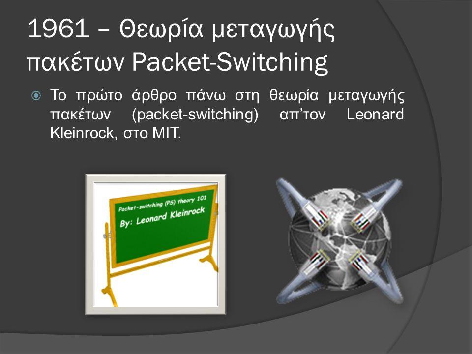 1961 – Θεωρία μεταγωγής πακέτων Packet-Switching  Το πρώτο άρθρο πάνω στη θεωρία μεταγωγής πακέτων (packet-switching) απ'τον Leonard Kleinrock, στο MIT.