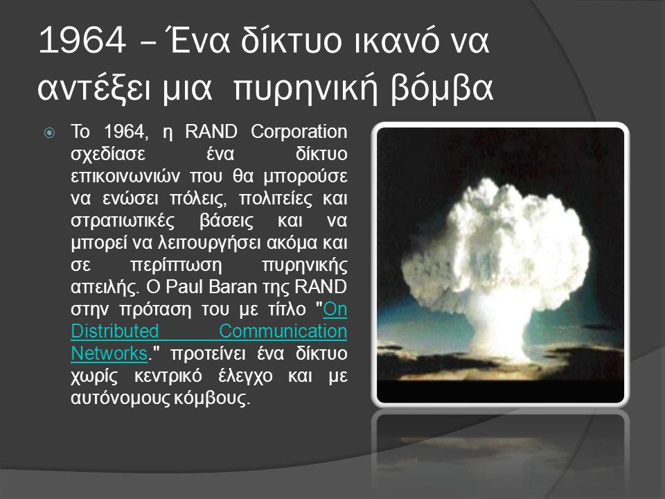 1964 – Ένα δίκτυο ικανό να αντέξει μια πυρηνική βόμβα  Το 1964, η RAND Corporation σχεδίασε ένα δίκτυο επικοινωνιών που θα μπορούσε να ενώσει πόλεις, πολιτείες και στρατιωτικές βάσεις και να μπορεί να λειτουργήσει ακόμα και σε περίπτωση πυρηνικής απειλής.