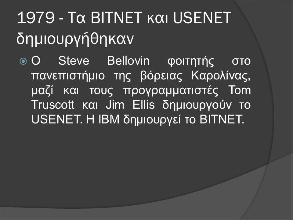 1979 - Τα BITNET και USENET δημιουργήθηκαν  Ο Steve Bellovin φοιτητής στο πανεπιστήμιο της βόρειας Καρολίνας, μαζί και τους προγραμματιστές Tom Truscott και Jim Ellis δημιουργούν το USENET.
