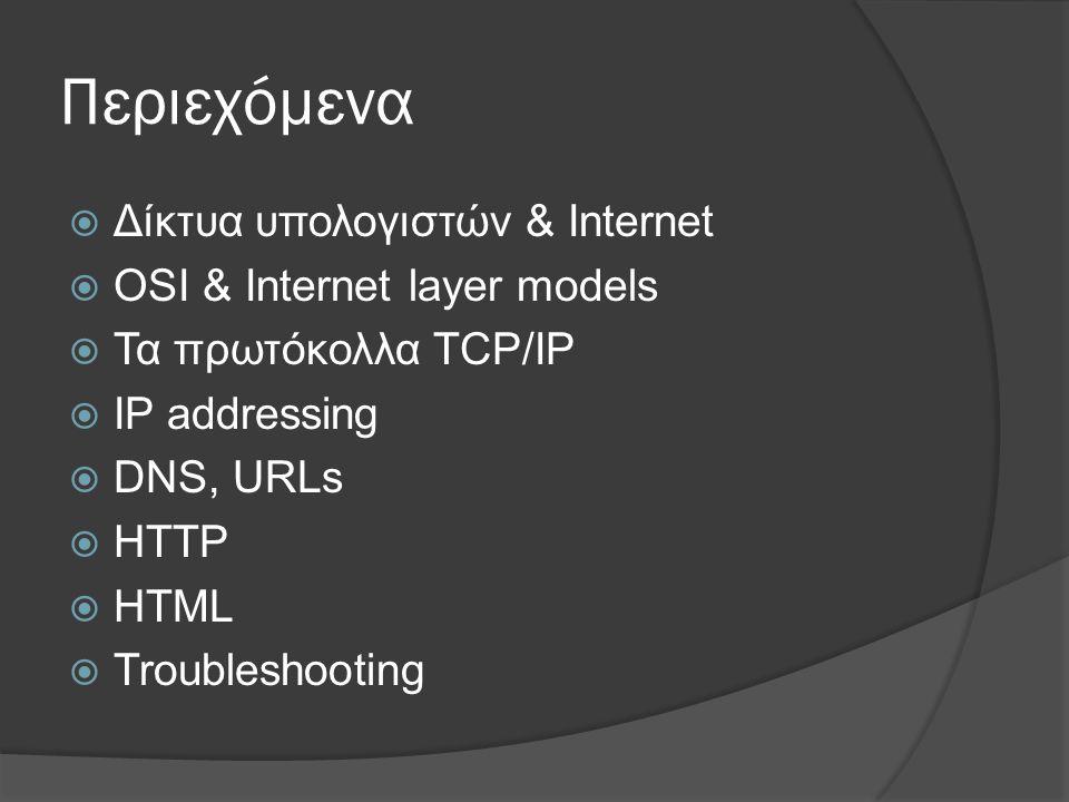 Περιεχόμενα  Δίκτυα υπολογιστών & Internet  OSI & Internet layer models  Τα πρωτόκολλα TCP/IP  IP addressing  DNS, URLs  HTTP  HTML  Troubleshooting
