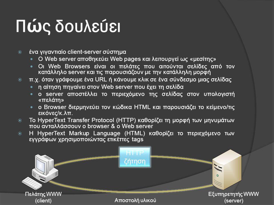 Π ώ ς δουλεύει  ένα γιγαντιαίο client-server σύστημα  Ο Web server αποθηκεύει Web pages και λειτουργεί ως «μεσίτης»  Οι Web Browsers είναι οι πελάτες που αιτούνται σελίδες από τον κατάλληλο server και τις παρουσιάζουν με την κατάλληλη μορφή  π.χ.