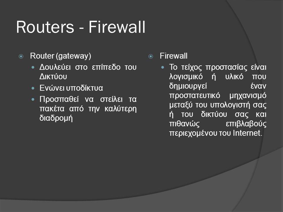 Routers - Firewall  Router (gateway)  Δουλεύει στο επίπεδο του Δικτύου  Ενώνει υποδίκτυα  Προσπαθεί να στείλει τα πακέτα από την καλύτερη διαδρομή  Firewall  Το τείχος προστασίας είναι λογισμικό ή υλικό που δημιουργεί έναν προστατευτικό μηχανισμό μεταξύ του υπολογιστή σας ή του δικτύου σας και πιθανώς επιβλαβούς περιεχομένου του Internet.