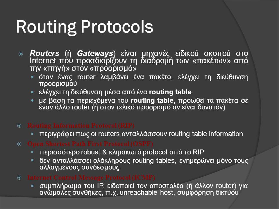 Routing Protocols  Routers (ή Gateways) είναι μηχανές ειδικού σκοπού στο Internet που προσδιορίζουν τη διαδρομή των «πακέτων» από την «πηγή» στον «προορισμό»  όταν ένας router λαμβάνει ένα πακέτο, ελέγχει τη διεύθυνση προορισμού  ελέγχει τη διεύθυνση μέσα από ένα routing table  με βάση τα περιεχόμενα του routing table, προωθεί τα πακέτα σε έναν άλλο router (ή στον τελικό προορισμό αν είναι δυνατόν)  Routing Information Protocol (RIP)  περιγράφει πως οι routers ανταλλάσσουν routing table information  Open Shortest Path First Protocol (OSPF)  περισσότερο robust & κλιμακωτό protocol από το RIP  δεν ανταλλάσσει ολόκληρους routing tables, ενημερώνει μόνο τους αλλαγμένους συνδέσμους  Internet Control Message Protocol (ICMP)  συμπλήρωμα του IP, ειδοποιεί τον αποστολέα (ή άλλον router) για ανώμαλες συνθήκες, π.χ.