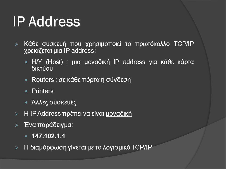 IP Address  Κάθε συσκευή που χρησιμοποιεί το πρωτόκολλο TCP/IP χρειάζεται μια IP address:  Η/Υ (Host) : μια μοναδική IP address για κάθε κάρτα δικτύου  Routers : σε κάθε πόρτα ή σύνδεση  Printers  Άλλες συσκευές  Η IP Address πρέπει να είναι μοναδική  Ένα παράδειγμα:  147.102.1.1  Η διαμόρφωση γίνεται με το λογισμικό TCP/IP