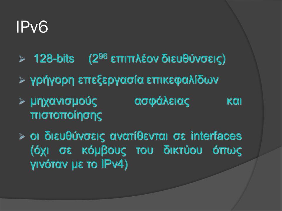 IPv6  128-bits (2 96 επιπλέον διευθύνσεις)  γρήγορη επεξεργασία επικεφαλίδων  μηχανισμούς ασφάλειας και πιστοποίησης  οι διευθύνσεις ανατίθενται σε interfaces (όχι σε κόμβους του δικτύου όπως γινόταν με το IPv4)