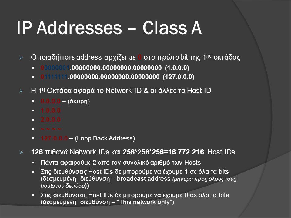ΙP Addresses – Class A  Οποιαδήποτε address αρχίζει με 0 στο πρώτο bit της 1 ης οκτάδας  00000001.00000000.00000000.00000000 (1.0.0.0)  01111111.00000000.00000000.00000000 (127.0.0.0)  H 1 η Οκτάδα αφορά το Network ID & οι άλλες το Host ID  0.0.0.0 – (άκυρη)  1.0.0.0  2.0.0.0  ~ ~ ~ ~  127.0.0.0 – (Loop Back Address)  126 πιθανά Network IDs και 256*256*256=16.772.216 Host IDs  Πάντα αφαιρούμε 2 από τον συνολικό αριθμό των Hosts  Στις διευθύνσεις Host IDs δε μπορούμε να έχουμε 1 σε όλα τα bits (δεσμευμένη διεύθυνση – broadcast address (μήνυμα προς όλους τους hosts του δικτύου ))  Στις διευθύνσεις Host IDs δε μπορούμε να έχουμε 0 σε όλα τα bits (δεσμευμένη διεύθυνση – This network only )