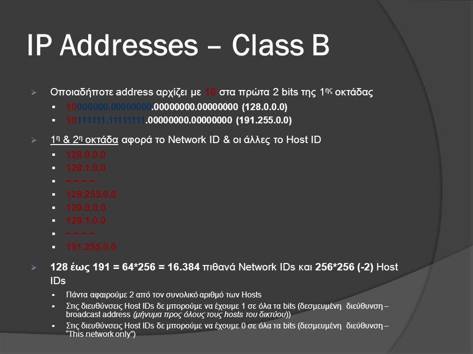 ΙP Addresses – Class B  Οποιαδήποτε address αρχίζει με 10 στα πρώτα 2 bits της 1 ης οκτάδας  10000000.00000000.00000000.00000000 (128.0.0.0)  10111111.11111111.00000000.00000000 (191.255.0.0)  1 η & 2 η οκτάδα αφορά το Network ID & οι άλλες το Host ID  128.0.0.0  128.1.0.0  ~ ~ ~ ~  128.255.0.0  129.0.0.0  129.1.0.0  ~ ~ ~ ~  191.255.0.0  128 έως 191 = 64*256 = 16.384 πιθανά Network IDs και 256*256 (-2) Host IDs  Πάντα αφαιρούμε 2 από τον συνολικό αριθμό των Hosts  Στις διευθύνσεις Host IDs δε μπορούμε να έχουμε 1 σε όλα τα bits (δεσμευμένη διεύθυνση – broadcast address (μήνυμα προς όλους τους hosts του δικτύου))  Στις διευθύνσεις Host IDs δε μπορούμε να έχουμε 0 σε όλα τα bits (δεσμευμένη διεύθυνση – This network only )