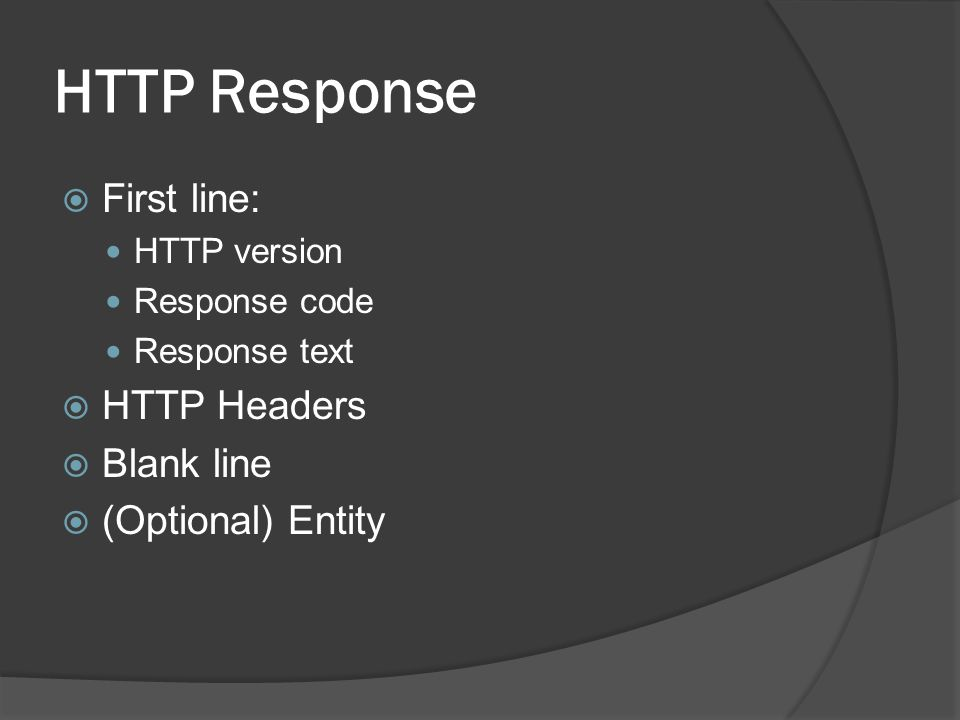 HTTP Response  First line:  HTTP version  Response code  Response text  HTTP Headers  Blank line  (Optional) Entity